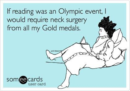 If reading was an Olympic even, I would require neck surgery from all my gold medals